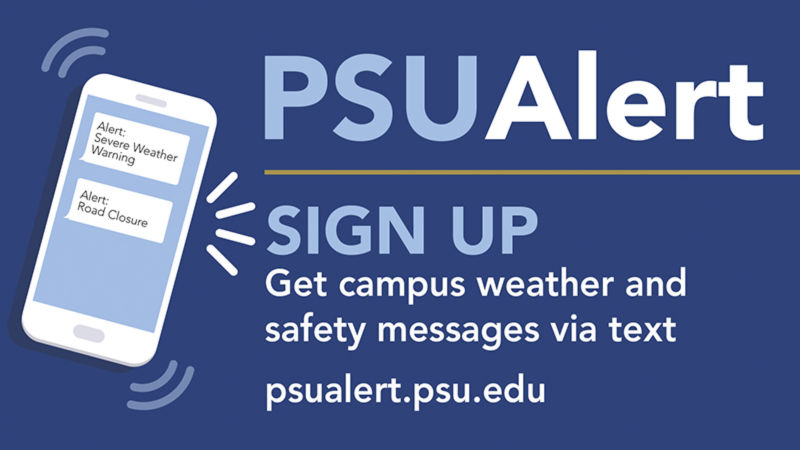 Sign up for PSU Alerts. Get campus weather and safety messages via text. psualert.psu.edu